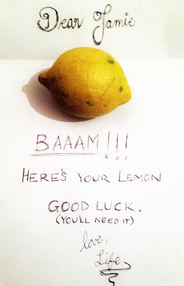 Dear ___ fill in blank. BAAAAM. Here is your lemon. Good Luck. Love, Life.